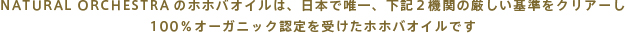 NATURALORCHESTRAのホホバオイルは、日本で唯一、下記2機関の厳しい基準をクリアーし100%オーガニック認定を受けたホホバオイルです